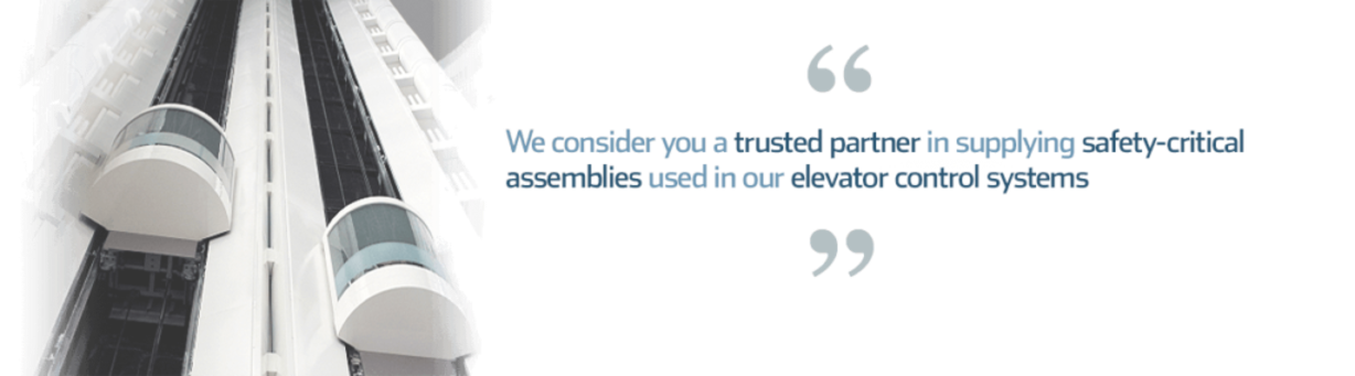 Quote: your expertise in turnkey manufacturing makes you a trusted partner in supplying safety-critical assemblies used in our elevator control systems